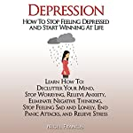 Depression: How to Stop Feeling Depressed and Start Winning at Life: How to: Declutter Your Mind, Stop Worrying, Relieve Anxiety, Eliminate Negative Thinking, End Panic Attacks, and Relieve Stress | Nigel Francis