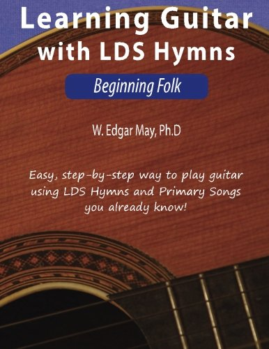 Learning Guitar with LDS Hymns: Beginning Folk (Volume 1): W. Edgar ...