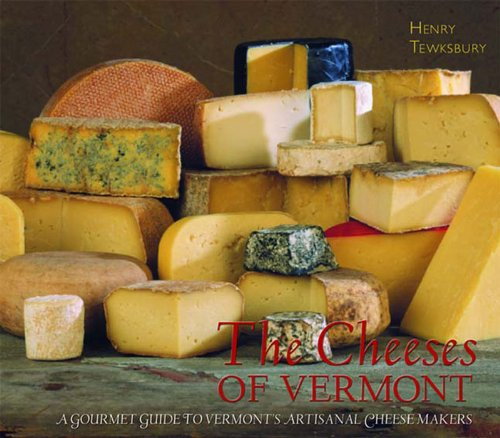 The Cheeses of Vermont: A Gourmet Guide to Vermont's Artisanal Cheesemakers by Henry Tewksbury