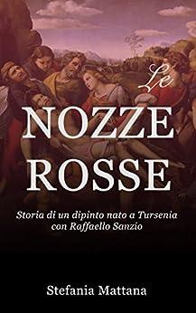 Le Nozze Rosse: Storia di un dipinto nato a Tursenia - con Raffaello Sanzio (Italian Edition) by [Mattana, Stefania]