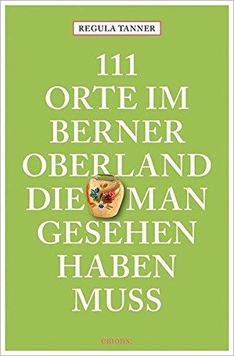 111 Orte im Berner Oberland, die man gesehen haben muss: Reiseführer