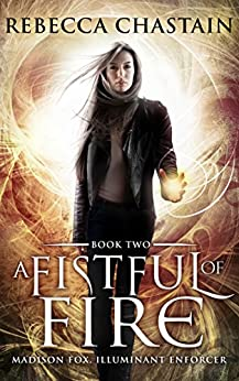 A Fistful of Fire: An Urban Fantasy Novel (Madison Fox, Illuminant Enforcer Book 2) by [Chastain, Rebecca]