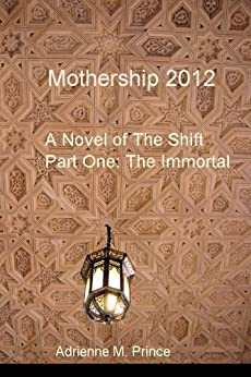 Mothership 2012: A Novel of The Shift Part One: The Immortal by [Prince, Adrienne M.]