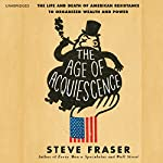 The Age of Acquiescence: The Life and Death of American Resistance to Organized Wealth and Power   Steve Fraser