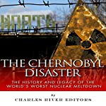 The Chernobyl Disaster: The History and Legacy of the World's Worst Nuclear Meltdown | Charles River Editors
