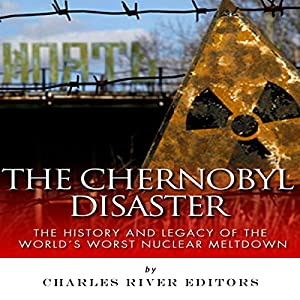 The Chernobyl Disaster: The History and Legacy of the World's Worst Nuclear Meltdown Audiobook