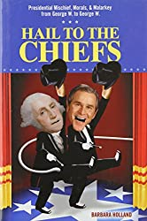 Hail to the Chiefs: Presidential Mischief, Morals, & Malarkey from George W. to George W.