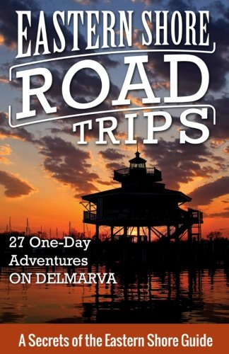 Eastern Shore Road Trips: 27 One-Day Adventures on Delmarva (Volume 1) (Best Places On Chesapeake Bay)