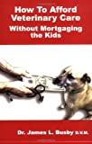 How to Afford Veterinary Care with Out Mortgaging the Kids, James L. Busby, 0977702707