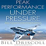 Peak Business Performance Under Pressure: A Navy Ace Shows How to Make Great Decisions in the Heat of Business Battles   Bill Driscoll