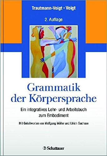 Grammatik der Körpersprache: Ein integratives Lehr- und Arbeitsbuch zum Embodiment - Mit Geleitworten von Wolfgang Wöller und Ulrich Sachsse