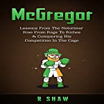 McGregor: Lessons from the Notorious' Rise from Rags to Riches & Conquering His Competition in the Cage | R Shaw