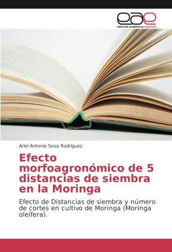 Download Efecto morfoagronómico de 5 distancias de siembra en la Moringa: Efecto de Distancias de siembra y número de cortes en cultivo de Moringa (Moringa oleífera). (Spanish Edition) PDF