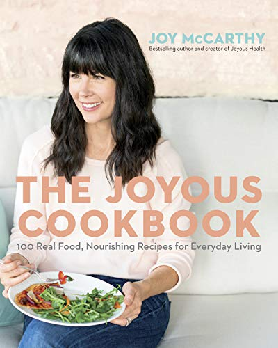 The Joyous Cookbook: Real Food, Nourishing Recipes for Everyday Living by Joy McCarthy