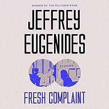 Fresh Complaint: Stories Audiobook by Jeffrey Eugenides Narrated by Jeffrey Eugenides, Ari Fliakos, Cynthia Nixon