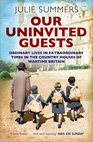 Our Uninvited Guests: Ordinary Lives in Extraordinary Times in the Country Houses of Wartime Britain