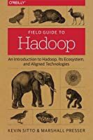 Field Guide to Hadoop: An Introduction to Hadoop, Its Ecosystem, and Aligned Technologies Front Cover