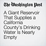 A Giant Reservoir That Supplies a California County's Drinking Water Is Nearly Empty | Darryl Fears