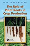 The Role of Plant Roots in Crop Production, Nand Kumar Fageria, 1439867372