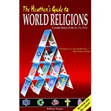 The Heathen's Guide to World Religions A Secular History of the 'One True Faiths'