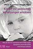 Kinder vor seelischen Verletzungen schützen: Wie wir sie vor traumatischen Erfahrungen bewahren und im Ernstfall unterstützen können