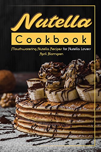 Nutella Cookbook: Mouthwatering Nutella Recipes for Nutella Lovers by April Blomgren