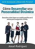 Cómo Desarrollar una Personalidad Dinámica: Descubre cómo lograr un cambio positivo en ti mismo para asegurarte el éxito (Autoayuda y Desarrollo Personal) (Spanish Edition)