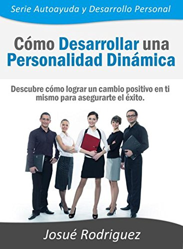 Cómo Desarrollar una Personalidad Dinámica: Descubre cómo lograr un cambio positivo en ti mismo para asegurarte el éxito (Autoayuda y Desarrollo Personal nº 1) (Spanish Edition)