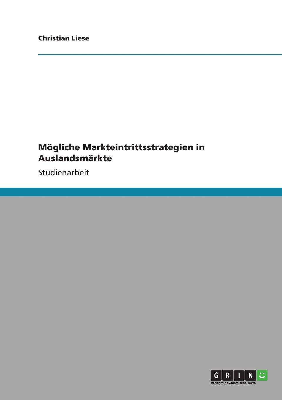 Mögliche Markteintrittsstrategien in Auslandsmärkte Taschenbuch – 23. Februar 2011 Christian Liese GRIN Verlag 3640840356 UB9783640840359