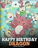 Happy Birthday, Dragon!: Celebrate The Perfect Birthday For Your Dragon. A Cute and Fun Children Story To Teach Kids To Celebrate Birthday (My Dragon Books) (Volume 6)