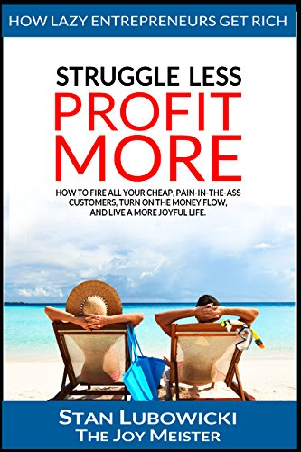 STRUGGLE LESS - PROFIT MORE: How to Fire All Your Cheap, Pain-in-the-Ass Customers, Turn On the Money Flow, and Live a More Joyful Life