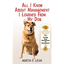 All I Know About Management I Learned from My Dog: The Real Story of Angel, a Rescued Golden Retriever, Who Inspired the New Four Golden Rules of Management