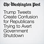 Trump Tweets Create Confusion for Republicans Trying to Avert Government Shutdown | Mike DeBonis,Ed O'Keefe,Elise Viebeck