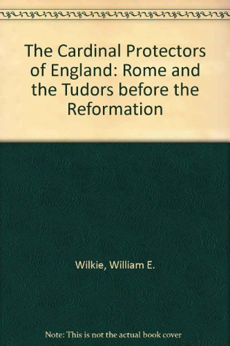 The Cardinal Protectors of England: Rome and the Tudors Before the Reformation