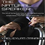 The Natural Speaker: The Art of Going from Fear to Fearless and Leaving Them Speechless - Simple Steps That Will Change Your Life! | Yael Eylat-Tanaka
