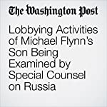 Lobbying Activities of Michael Flynn's Son Being Examined by Special Counsel on Russia | Tom Hamburger,Devlin Barrett