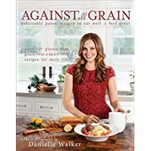 Against All Grain: Delectable Paleo Recipes to Eat Well & Feel Great