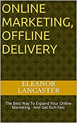 ONLINE MARKETING, OFFLINE DELIVERY: The Best Way To Expand Your Online Marketing - And Get Rich Fast