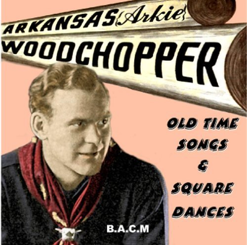 ArkansasArkie Woodchopper: Old Time Songs And Square Dances by Arkansas