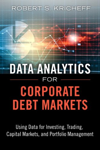 Data Analytics for Corporate Debt Markets: Using Data for Investing, Trading, Capital Markets, and Portfolio Management (FT Press Analytics) by Pearson FT Press