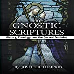 The Gnostic Scriptures: History, Theology, and the Sacred Feminine | Joseph Lumpkin