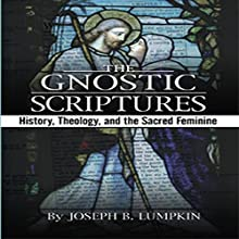 The Gnostic Scriptures: History, Theology, and the Sacred Feminine Audiobook by Joseph Lumpkin Narrated by Dennis Logan