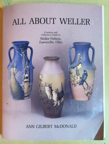All About Weller: A History and Collector's Guide to Weller Pottery, Zanesville, OH