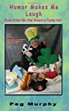 Humor Makes Me Laugh - Even When No One is Wearing a Funny Hat, Peg Murphy, 0978966384