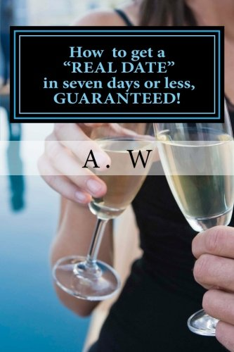 How to get a REAL DATE in seven days or less, GUARANTEED!: How to get a REAL DATE in seven days or less, GUARANTEED!* pdf