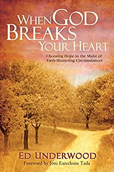 When God Breaks Your Heart: Choosing Hope in the Midst of Faith-Shattering Circumstances by [Underwood, Ed]