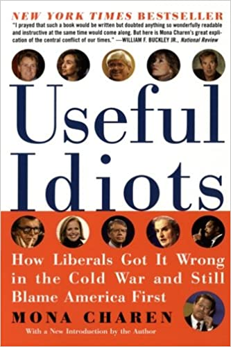 Useful Idiots How Liberals Got It Wrong In The Cold War And Still