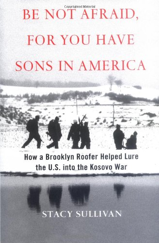 Be Not Afraid, for You Have Sons in America: How a Brooklyn Roofer Helped Lure the U.S. into the Kosovo War