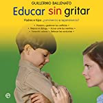 Educar sin gritar [Educate Without Shouting]: Padres e hijos: ¿convivencia o supervivencia? [Parents and Children: Coexistence or Survival?] | Guillermo Ballenato