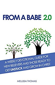 From a Babe 2.0: A Weekly Devotional Guide for New Believers and Those Ready to Get UNSTUCK and Grow in Christ by [Thomas, Mellissa]